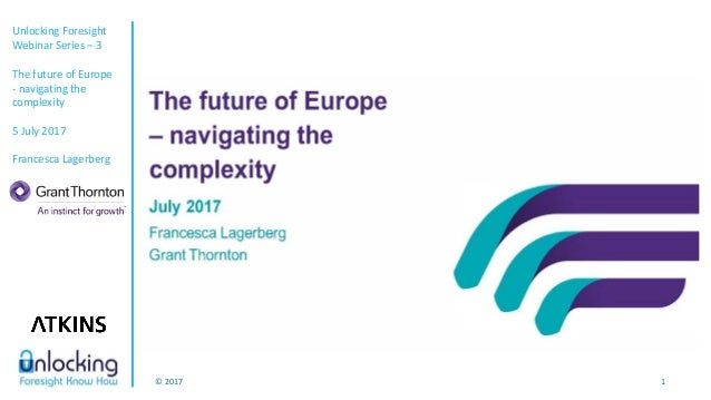 Unlocking Foresight Webinar Series – 3 The future of Europe - navigating the complexity 5 July 2017 Francesca Lagerberg © ...