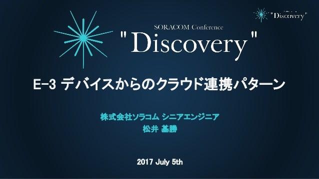 2017 July 5th E-3 デバイスからのクラウド連携パターン 株式会社ソラコム シニアエンジニア 松井 基勝