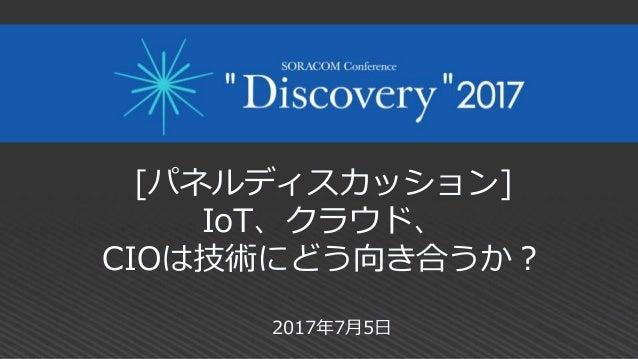 [パネルディスカッション] IoT、クラウド、 CIOは技術にどう向き合うか? 2017年7月5日