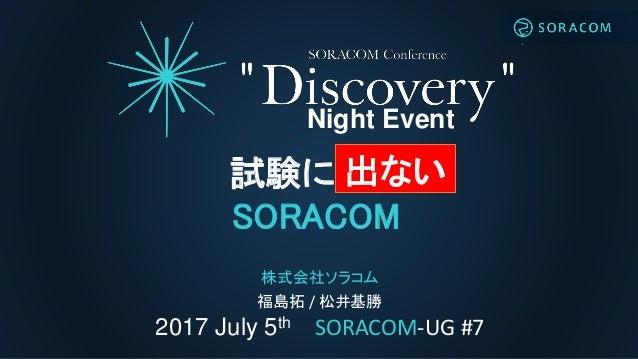 2017 July 5th SORACOM-UG #7 Night Event 株式会社ソラコム 福島拓 / 松井基勝 試験に出る SORACOM 出ない