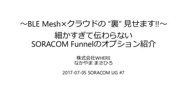 """~BLE Mesh×クラウドの """"裏"""" 見せます!!~ 細かすぎて伝わらない SORACOM Funnelのオプション紹介 株式会社WHERE なかやま まさひろ 2017-07-05 SORACOM UG #7"""