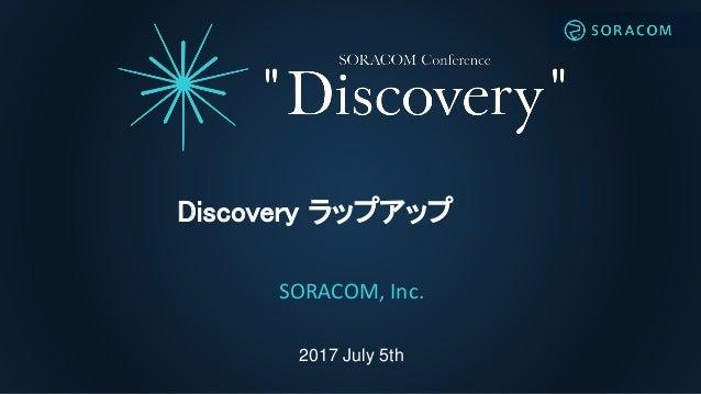 2017 July 5th Discovery ラップアップ SORACOM, Inc.