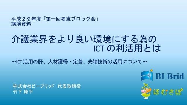 平成29年度「第一回墨東ブロック会」 講演資料 介護業界をより良い環境にする為の ICT の利活用とは ~ICT活用の肝、人材獲得・定着、先端技術の活用について~ 株式会社ビーブリッド 代表取締役 竹下 康平