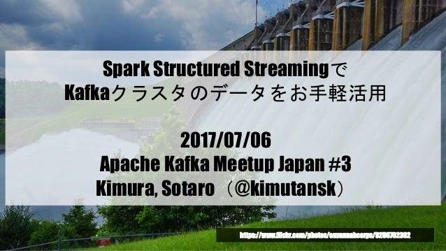 Spark Structured Streamingで Kafkaクラスタのデータをお手軽活用 2017/07/06 Apache Kafka Meetup Japan #3 Kimura, Sotaro(@kimutansk) https:/...
