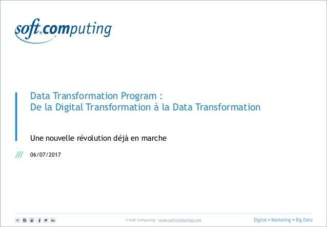 © Soft Computing – www.softcomputing.com Data Transformation Program : De la Digital Transformation à la Data Transformati...