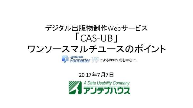 デジタル出版物制作Webサービス 「CAS-UB」 ワンソースマルチユースのポイント 20 17年7月7日 によるPDF作成を中心に