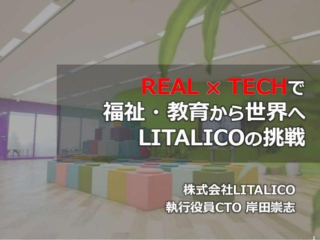 株式会社LITALICO 執行役員CTO 岸田崇志 1 REAL ✖ TECHで 福祉・教育から世界へ LITALICOの挑戦