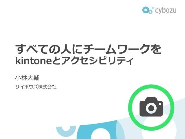 すべての⼈にチームワークを kintoneとアクセシビリティ ⼩林⼤輔 サイボウズ株式会社