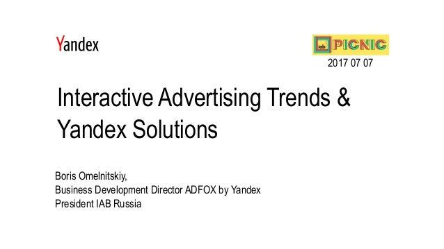 Interactive Advertising Trends & Yandex Solutions Boris Omelnitskiy, Business Development Director ADFOX by Yandex Preside...