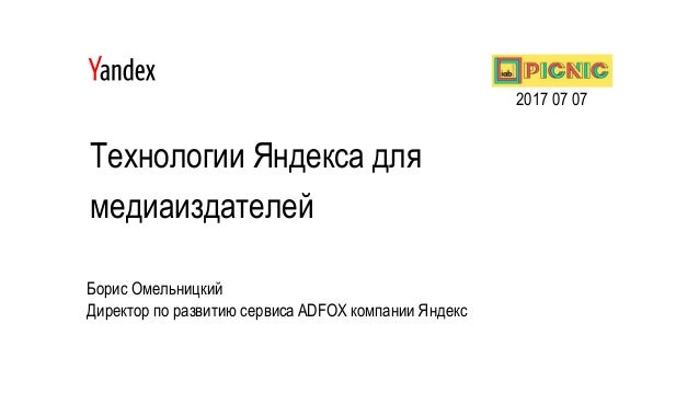 Технологии Яндекса для медиаиздателей Борис Омельницкий Директор по развитию сервиса ADFOX компании Яндекс 2017 07 07