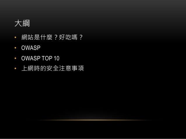 大綱 • 網站是什麼?好吃嗎? • OWASP • OWASP TOP 10 • 上網時的安全注意事項