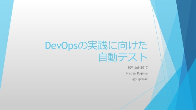 DevOpsの実践に向けた 自動テスト 10th-Jul-2017 Naoya Kojima @jugemix