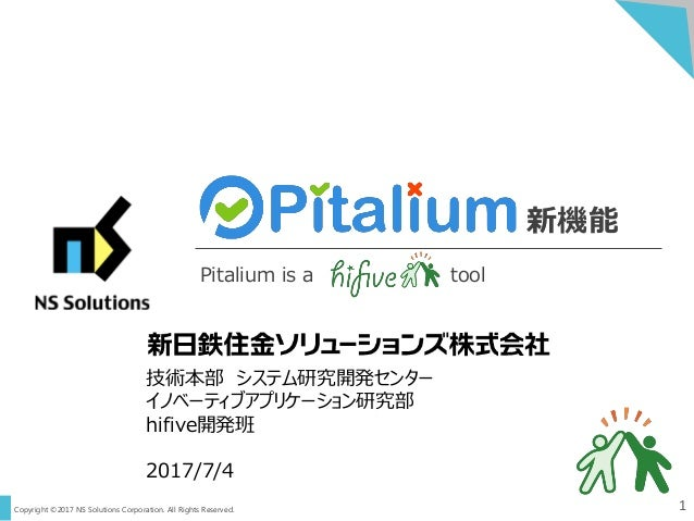 Copyright ©2017 NS Solutions Corporation. All Rights Reserved. 1 新機能 Pitalium is a tool 技術本部 システム研究開発センター イノベーティブアプリケーション研...