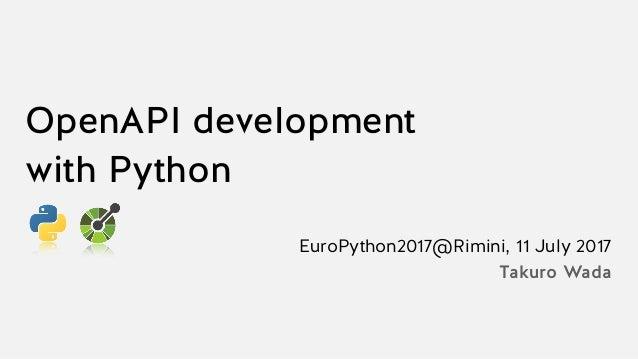 OpenAPI development with Python EuroPython2017@Rimini, 11 July 2017 Takuro Wada