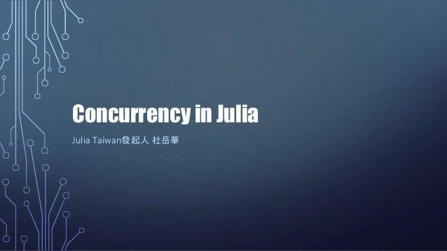 Concurrency in Julia Julia Taiwan發起人 杜岳華