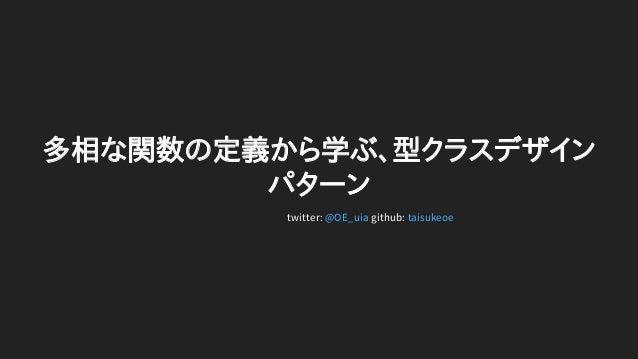 多相な関数の定義から学ぶ、型クラスデザイン パターン twitter: github:@OE_uia taisukeoe