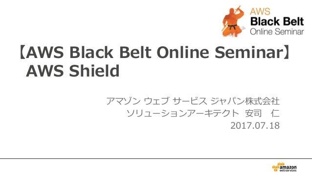 【AWS Black Belt Online Seminar】 AWS Shield アマゾン ウェブ サービス ジャパン株式会社 ソリューションアーキテクト 安司 仁 2017.07.18