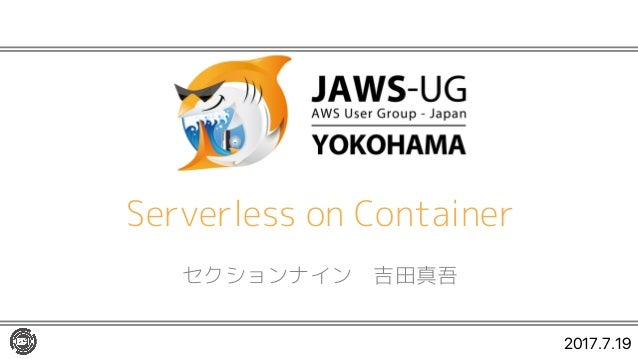 Serverless on Container セクションナイン 吉田真吾 2017.7.19