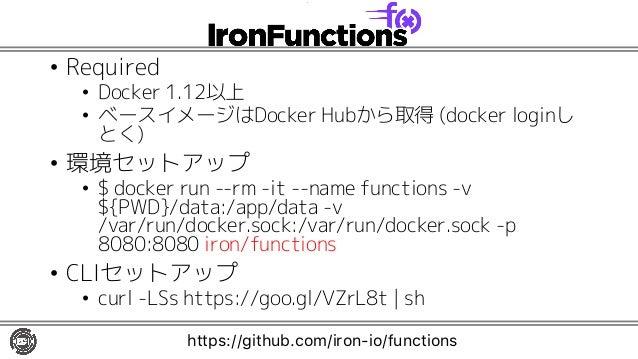 • Required • Docker 1.12以上 • ベースイメージはDocker Hubから取得 (docker loginし とく) • 環境セットアップ • $ docker run --rm -it --name functions...