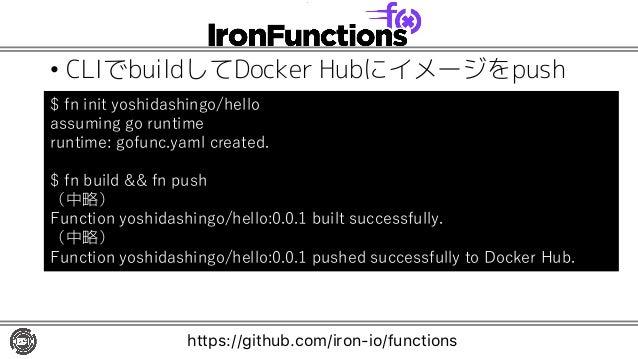 • CLIでbuildしてDocker Hubにイメージをpush $ fn init yoshidashingo/hello assuming go runtime runtime: gofunc.yaml created. $ fn bui...