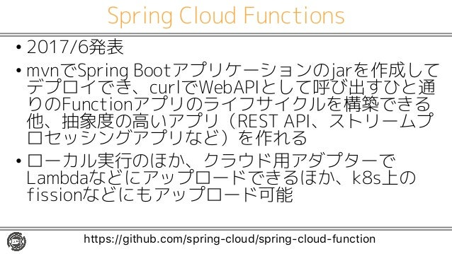Spring Cloud Functions • 2017/6発表 • mvnでSpring Bootアプリケーションのjarを作成して デプロイでき、curlでWebAPIとして呼び出すひと通 りのFunctionアプリのライフサイクルを構築...