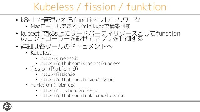 Kubeless / fission / funktion • k8s上で管理されるfunctionフレームワーク • Macローカルであればminikubeで構築可能 • kubectlでk8s上にサードパーティリソースとしてfunction...