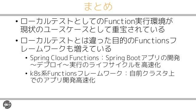 まとめ • ローカルテストとしてのFunction実行環境が 現状のユースケースとして重宝されている • ローカルテストとは違った目的のFunctionsフ レームワークも増えている • Spring Cloud Functions:Sprin...