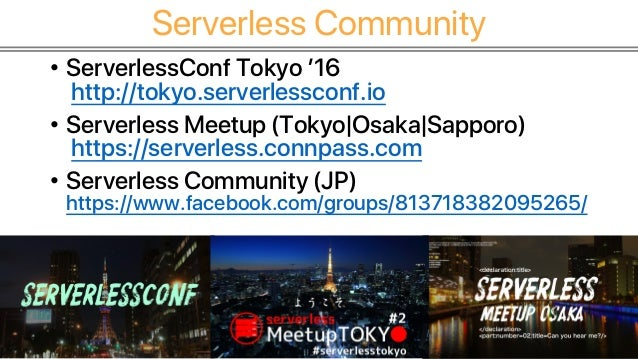 Serverless Community • ServerlessConf Tokyo '16 http://tokyo.serverlessconf.io • Serverless Meetup (Tokyo Osaka Sapporo) h...