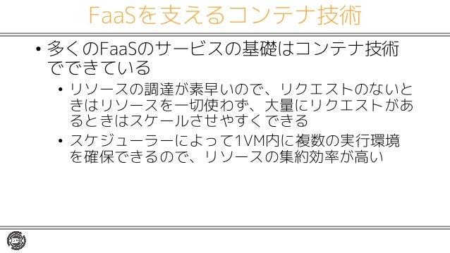 FaaSを支えるコンテナ技術 • 多くのFaaSのサービスの基礎はコンテナ技術 でできている • リソースの調達が素早いので、リクエストのないと きはリソースを一切使わず、大量にリクエストがあ るときはスケールさせやすくできる • スケジューラ...