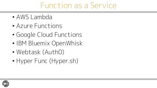 Function as a Service • AWS Lambda • Azure Functions • Google Cloud Functions • IBM Bluemix OpenWhisk • Webtask (Auth0) • ...