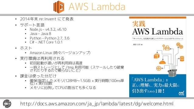 AWS Lambda • 2014年末 re:Invent にて発表 • サポート言語 • Node.js – v4.3.2, v6.10 • Java – Java 8 • Python – Python 2.7, 3.6 • C# - .N...