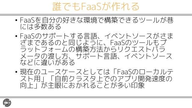 誰でもFaaSが作れる • FaaSを自分の好きな環境で構築できるツールが巷 には多数ある • FaaSのサポートする言語、イベントソースがさま ざまであるのと同じように、FaaSのツールもプ ラットフォームの構築方法からリクエストパラ メータ...