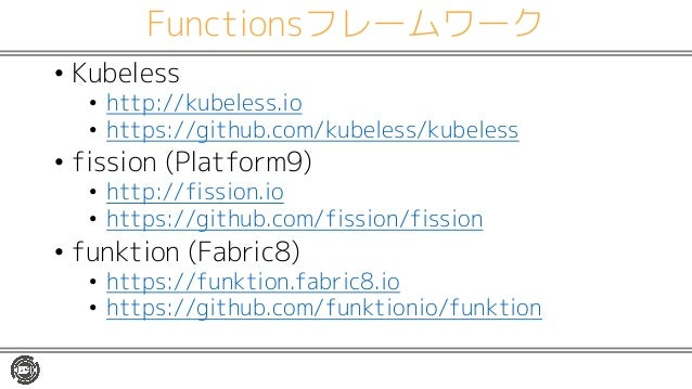 Functionsフレームワーク • Kubeless • http://kubeless.io • https://github.com/kubeless/kubeless • fission (Platform9) • http://fis...