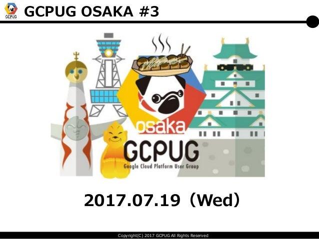 Copyright(C) 2017 GCPUG All Rights Reserved GCPUG OSAKA #3 2017.07.19(Wed)