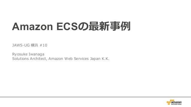 Amazon ECSの最新事例 JAWS-UG 横浜 #10 Ryosuke Iwanaga Solutions Architect, Amazon Web Services Japan K.K.