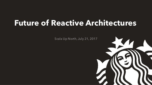 Future of Reactive Architectures Scala Up North, July 21, 2017