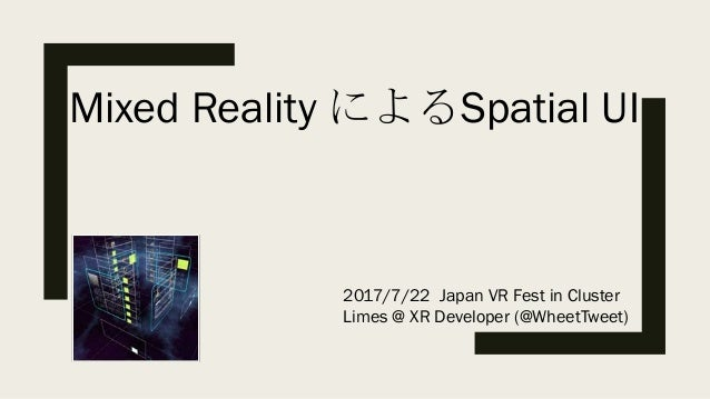 Mixed Reality によるSpatial UI 2017/7/22 Japan VR Fest in Cluster Limes @ XR Developer (@WheetTweet)