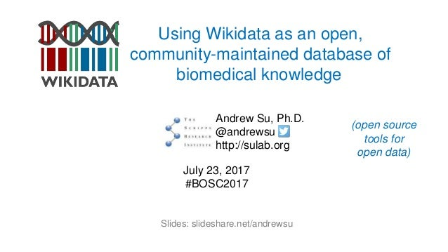 Using Wikidata as an open, community-maintained database of biomedical knowledge Andrew Su, Ph.D. @andrewsu http://sulab.o...