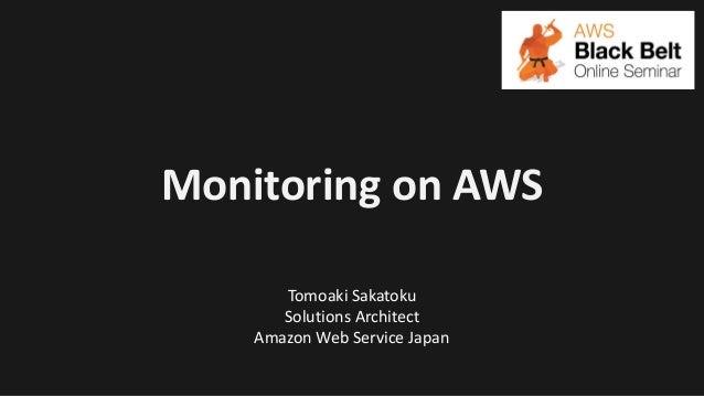 Monitoring on AWS Tomoaki Sakatoku Solutions Architect Amazon Web Service Japan