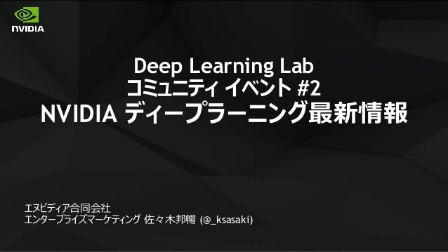 1 Deep Learning Lab コミュニティ イベント #2 NVIDIA ディープラーニング最新情報 エヌビディア合同会社 エンタープライズマーケティング 佐々木邦暢 (@_ksasaki)