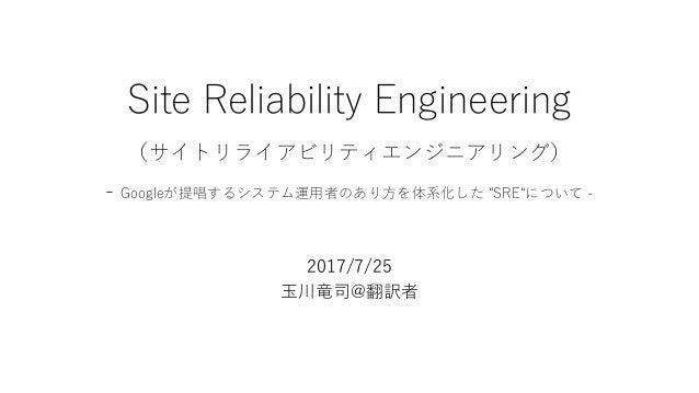 "Site Reliability Engineering (サイトリライアビリティエンジニアリング) - Googleが提唱するシステム運用者のあり方を体系化した ""SRE""について - 2017/7/25 玉川竜司@翻訳者"