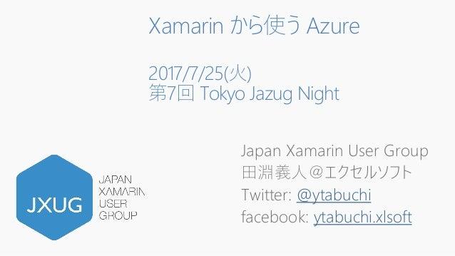 Xamarin から使う Azure 2017/7/25(火) 第7回 Tokyo Jazug Night Japan Xamarin User Group 田淵義人@エクセルソフト Twitter: @ytabuchi facebook: y...