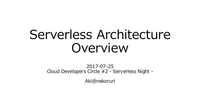 Serverless Architecture Overview 2017-07-25 Cloud Developers Circle #2 - Serverless Night - Aki@nekoruri
