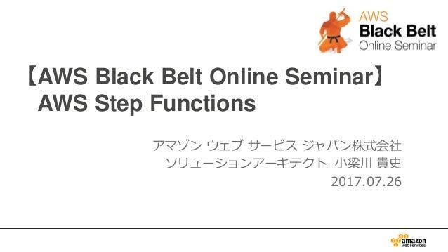 【AWS Black Belt Online Seminar】 AWS Step Functions アマゾン ウェブ サービス ジャパン株式会社 ソリューションアーキテクト 小梁川 貴史 2017.07.26