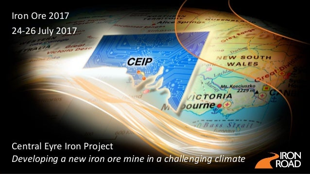 Central Eyre Iron Project Developing a new iron ore mine in a challenging climate Iron Ore 2017 24-26 July 2017
