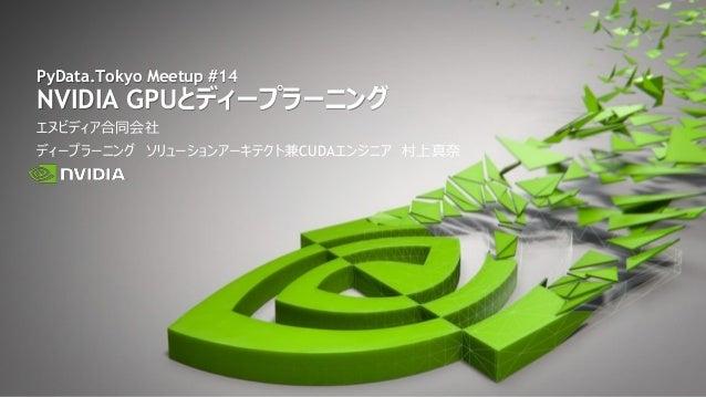 エヌビディア合同会社 ディープラーニング ソリューションアーキテクト兼CUDAエンジニア 村上真奈 PyData.Tokyo Meetup #14 NVIDIA GPUとディープラーニング