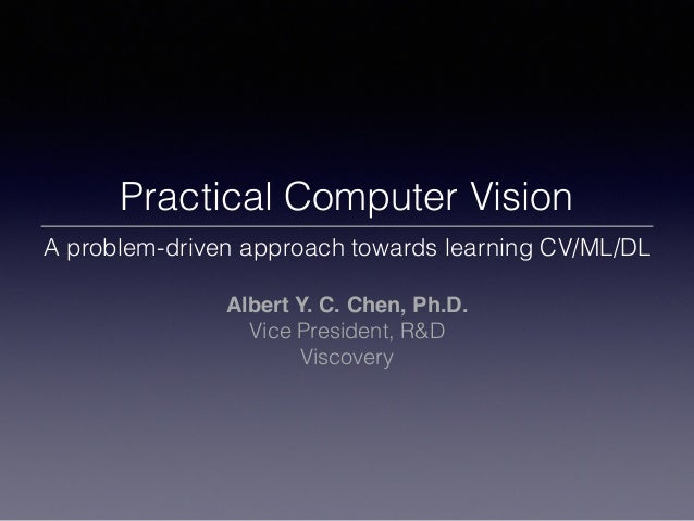 Practical Computer Vision A problem-driven approach towards learning CV/ML/DL Albert Y. C. Chen, Ph.D. Vice President, R&D...