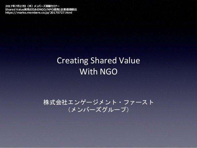 Creating Shared Value With NGO 株式会社エンゲージメント・ファースト (メンバーズグループ) 2017年7月27日(木)メンバーズ開催セミナー Shared Value実現のためのNGO/NPO連携と企業価値創出 ...