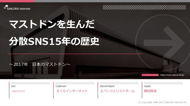 1 マストドンを生んだ 分散SNS15年の歴史 ~2017年 日本のマストドン~ 2017/7/27 (C) Copyright 1996-2017 SAKURA Internet Inc さくらインターネット エバンジェリストチーム 横田真俊