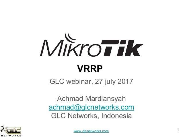 www.glcnetworks.com VRRP GLC webinar, 27 july 2017 Achmad Mardiansyah achmad@glcnetworks.com GLC Networks, Indonesia 1